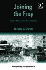 Joining the Fray - Outside Military Intervention in Civil Wars ebook by Assoc Prof Zachary C Shirkey,Professor Howard M Hensel
