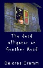 The Dead Alligator on Gunther Road ebook by Delores Cremm