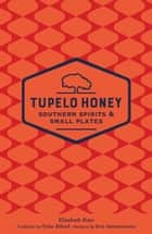 Tupelo Honey Southern Spirits & Small Plates ebook by Tyler Alford, Elizabeth Sims, Eric Gabrynowicz