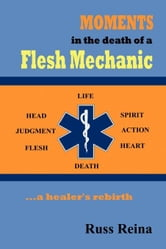 Moments in the Death of a Flesh Mechanic ... a healer's rebirth ebook by Reina, Russ