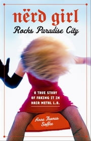 Nerd Girl Rocks Paradise City: A True Story of Faking It in Hair Metal L.A. ebook by Soffee, Anne Thomas
