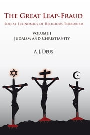 The Great Leap-Fraud - Social Economics of Religious Terrorism, Volume 1, Judaism and Christianity ebook by A. J. Deus
