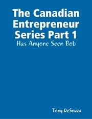 The Canadian Enterpreneur Series Part 1: Has Anyone Seen Bob ebook by Tony DeSouza