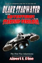 Blake Starwater and the Adventures of the Starship Perilous: The First Five Adventures ebook by Alpert L Pine