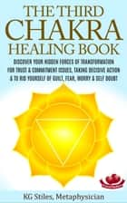 The Third Chakra Healing Book - Discover Your Hidden Forces of Transformation For Trust & Commitment Issues, Taking Decisive Action & To Rid Yourself of Guilt, Fear, Worry & Self Doubt - Chakra Healing ebook by