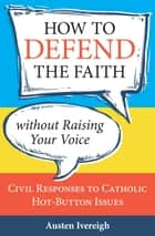 How to Defend the Faith without Raising Your Voice ebook by Austen Ivereigh