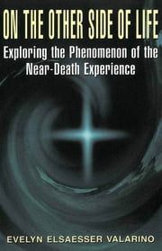 On The Other Side Of Life - Exploring The Phenomenon Of The Near-death Experience ebook by Evelyn Elsaesser Valarino