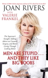 Men Are Stupid . . . And They Like Big Boobs - A Woman's Guide to Beauty Through Plastic Surgery ebook by Joan Rivers,Valerie Frankel