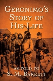 Geronimo's Story of His Life - As Told to S. M. Barrett ebook by Geronimo, S. M. Barrett