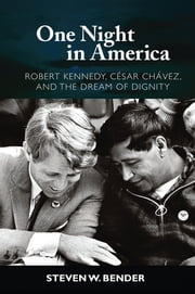 One Night in America - Robert Kennedy, Cesar Chavez, and the Dream of Dignity ebook by Steven W. Bender