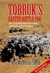 Tobruk's Easter Battle 1941 - The Forgotten Fifteenth's Date with Rommel's Champion ebook by John Mackenzie-Smith