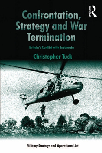 Confrontation, Strategy and War Termination - Britain's Conflict with Indonesia ebook by Christopher Tuck