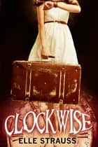 Clockwise - Young Adult Time Travel Romance Ebook di Elle Strauss