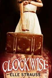 Clockwise - Young Adult Time Travel Romance ebook by Elle Strauss