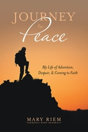 Journey to Peace - My Life of Adventure, Despair, and Coming to Faith ebook by Mary Riem