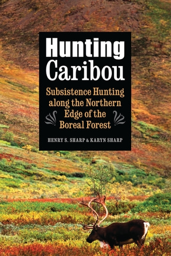 Hunting Caribou - Subsistence Hunting along the Northern Edge of the Boreal Forest ebook by Karyn Sharp,Henry S. Sharp
