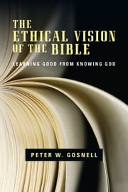 The Ethical Vision of the Bible - Learning Good from Knowing God ebook by Peter W. Gosnell