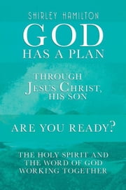 God has a Plan - THROUGH JESUS CHRIST, HIS SON - ARE YOU READY? The Holy Spirit and the Word of God Working Together ebook by Shirley Hamilton