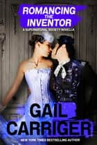Romancing the Inventor: A Supernatural Society Novella ebook by Gail Carriger