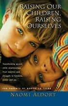 Raising Our Children, Raising Ourselves ebook by Naomi Aldort