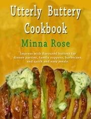 Utterly Buttery Cookbook: Impress with flavoured butters for dinner parties, family suppers, barbecues, and quick and easy meals. ebook by Minna Rose