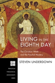 Living in the Eighth Day - The Christian Week and the Paschal Mystery ebook by Steven Underdown