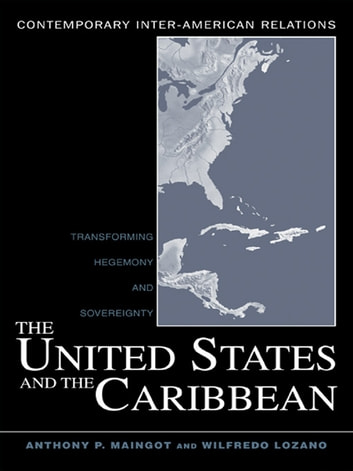The United States and the Caribbean - Transforming Hegemony and Sovereignty ebook by Anthony P. Maingot,Wilfredo Lozano