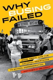 Why Busing Failed - Race, Media, and the National Resistance to School Desegregation ebook by Matthew F. Delmont