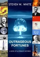 Outrageous Fortunes: a Novel of Alternate Histories ebook by Steven W. White