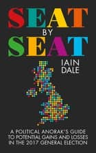 Seat by Seat - A Political Anorak's Guide to Potential Gains and Losses in the 2017 General Election ebook by Iain Dale