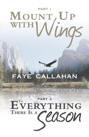 Part I Mount Up with Wings. Part II To Everything There Is a Season ebook by Faye Callahan