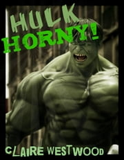 Hulk HORNY! - A Superhero, Threesome, Creampie erotic tale ebook by Claire Westwood