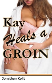 Sweet Nurse Adventures: Kay Heals a Groin ebook by Jonathan Kollt