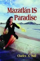 Mazatlan is Paradise ebook by Charles A. Hall