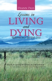 Lessons in Living and Dying - Reflections on a Life Well Lived ebook by Diann Pass
