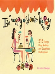 I'm Happy If You're Happy - 515 Things Only Mothers and Daughters Understand ebook by Lorraine Bodger