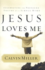 Jesus Loves Me - Celebrating the Profound Truths of a Simple Hymn ebook by Calvin Miller