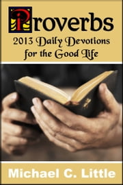 Proverbs. 2013 Daily Devotions for the Good Life. ebook by Mike Little