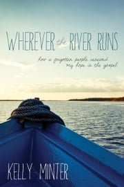 Wherever the River Runs - How a Forgotten People Renewed My Hope in the Gospel ebook by Kelly Minter