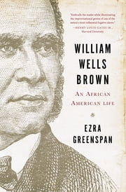 William Wells Brown: An African American Life ebook by Ezra Greenspan