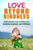 Love Beyond Kindness: Understanding Love in Others and Achieving Happiness and Fulfillment - Unity & Compassion ebook by Mildred Hopkins