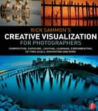 Rick Sammon's Creative Visualization for Photographers - Composition, exposure, lighting, learning, experimenting, setting goals, motivation and more ebook by Rick Sammon