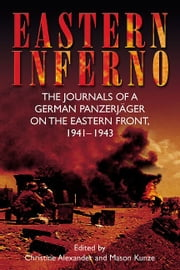 Eastern Inferno The Journals Of A German Panzerjäger On The Eastern Front 1941-43 - The Journals of a German Panzerjäger on the Eastern Front, 1941–43 ebook by Roth Hans