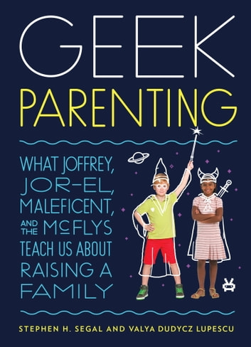 Geek Parenting - What Joffrey, Jor-El, Maleficent, and the McFlys Teach Us about Raising a Family ebook by Stephen H. Segal,Valya Dudycz Lupescu