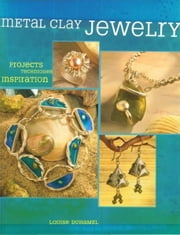 Metal Clay Jewelry: Projects. Techniques. Inspirations. ebook by Louise Duhamel