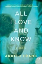 All I Love and Know ebook by Judith Frank