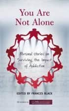 You Are Not Alone: Personal Stories on Surviving the Impact of Addiction ebook by Frances Black, The Rise Foundation