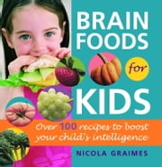 Brain Foods for Kids - Over 100 Recipes to Boost Your Child's Intelligence ebook by Nicola Graimes