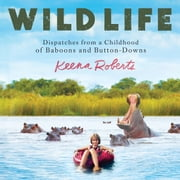 Wild Life - Dispatches from a Childhood of Baboons and Button-Downs audiobook by Keena Roberts