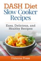DASH Diet Slow Cooker Recipes: Easy, Delicious, and Healthy Low-Sodium Recipes - DASH Diet ebook by Dylanna Press